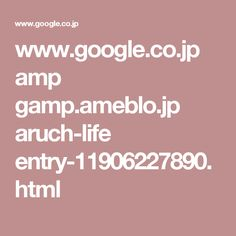 www.google.co.jp amp gamp.ameblo.jp aruch-life entry-11906227890.html