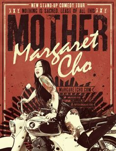 "muchachafanzine:  Margaret Cho: ""My all new standup show, MOTHER, offers up an untraditional look at motherhood and how we look at maternal figures and strong women in queer culture. It's probably my edgiest show to date, filled with riotous observations on race, drugs, sexuality – gay-straight-everything in between, celebrity, culture, politics – nothing is sacred – least of all this MOTHER."""