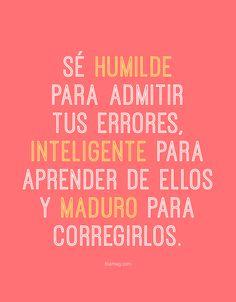 Más que palabras... ©blamag Sé humilde para admitir tus errores, inteligente para aprender de ellos y maduro para corregirlos.