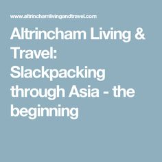 Altrincham Living & Travel: Slackpacking through Asia - the beginning Altrincham, Sabbatical, Asia, Travel, Trips, Traveling, Tourism, Outdoor Travel, Vacations