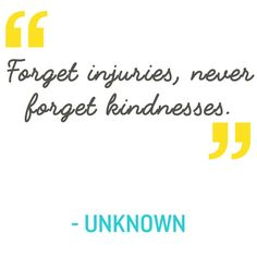 Quotation: Forget injuries, never forget kindnesses. Unknown