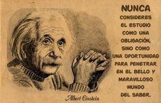 ... nunca consideres el estudio como una obligación, sino como una oportunidad para penetrar en el bello y maravilloso mundo del saber. Albert Einstein.