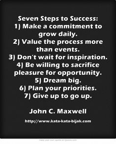 Seven Steps to Success: 1) Make a commitment to grow daily. 2) Value the process more than events. 3) Don't wait for inspiration. 4) Be willing to sacrifice pleasure for opportunity. 5) Dream big. 6) Plan your priorities. 7) Give up to go up. John C. Maxwell