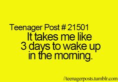 It takes me like 3 days to wake up in the morning.....lol.....yup that sounds right!