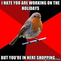 I hate you are working on the holidays But you're in here shopping...... | Retail Robin