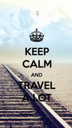 Keep calm and travel a lot.