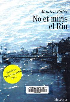 NO ET MIRIS EL RIU. Mònica Batet http://bibliosort.cat/2014/07/11/no-et-miris-el-riu/