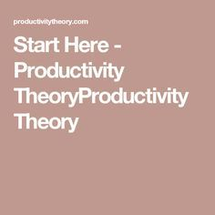 Start Here - Productivity TheoryProductivity Theory