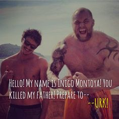 Hello! My name is Inigo Montoya! You killed my father! Prepare to-- URK!