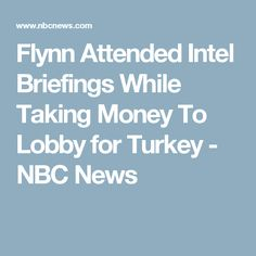 Flynn Attended Intel Briefings While Taking Money To Lobby for Turkey - NBC News