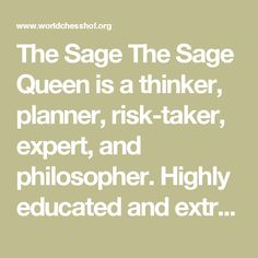 The Sage The Sage Queen is a thinker, planner, risk-taker, expert, and philosopher. Highly educated and extremely wise, she has profound knowledge. Her strengths arewisdom, intelligence, and self-reflection, which she uses in lengthy processes of analysing and trying to understand the world. Her biggest fears are being ignored or tricked by others and of feeling deluded. Her weakness is being consumed by the everlasting study of details without ever moving in a direction. Her ability to…