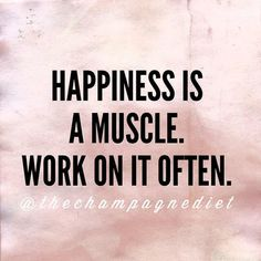 Happiness is a muscle.  Work on it often. Champagne diet quote www.rachelsravishinglashes.com