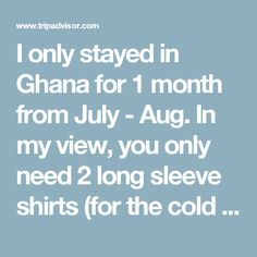 I only stayed in Ghana for 1 month from July - Aug. In my view, you only need 2 long sleeve shirts (for the cold nights & STC buses), rain jacket (rainy season/light jacket), 8 shirts (sleeveless & t-shirts), 1 capri, 1 pants, 2 skirts, 2 soccer shorts, 2 pair of BLACK socks, 8 underwear & sneakers. It depends on your style but my advice is NOT to bring whites & wear pastel colored clothes at night. The best 2 things I wore in Ghana: shorts & flipflops. A reminder to female travellers…