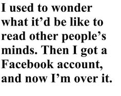 I used to wonder what it'd be like to read other people's minds.  Then I got a Facebook account, and now I'm over it.     TRUE!