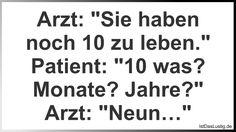 """Arzt: """"Sie haben noch 10 zu leben."""" Patient: """"10 was? Monate? Jahre?"""" Arzt: """"Neun…"""" ... gefunden auf https://www.istdaslustig.de/spruch/402 #lustig #sprüche #fun #spass"""