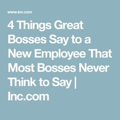 4 Things Great Bosses Say to a New Employee That Most Bosses Never Think to Say | Inc.com