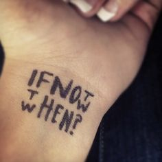 """If not now, then when?"" I am NOT a tattoo person, but this is awesome... Maybe if just write it on with a pen :)))#rethinkingTHEink"