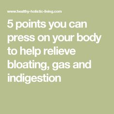 5 points you can press on your body to help relieve bloating, gas and indigestion