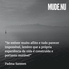 """""""Se estiver muito aflito e tudo parecer impossível lembre que a própria experiência da roda da vida é construída e portanto não é imutável está sujeita a impermanência. A liberação é possível."""" - Padma Samten"""