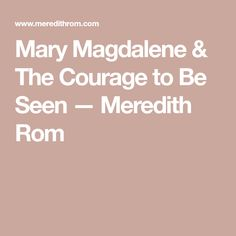 Mary Magdalene & The Courage to Be Seen — Meredith Rom