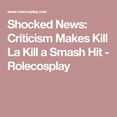 Shocked News: Criticism Makes Kill La Kill a Smash Hit - Rolecosplay