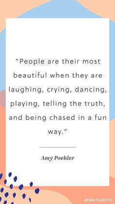 """""""People are their most beautiful when they are laughing, crying, dancing, playing, telling the truth, and being chased in a fun way."""" - Amy Poehler"""