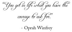 #quote #oprah You get in life what you have the courage to ask for.