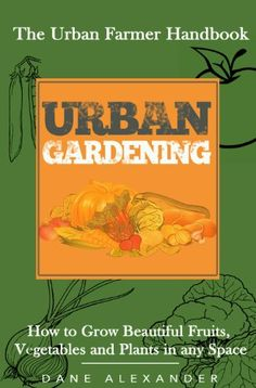 Urban Gardening: The Urban Farmer Handbook - How to Grow Beautiful Fruits, Vegetables, and Plants in Any Space (Garden Design - Learn to Grow a Garden ... Small Yard, Roof Tops, Balcony, and more), Dane Alexander - Amazon.com