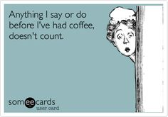 Anything I say or do before I've had coffee, doesn't count.