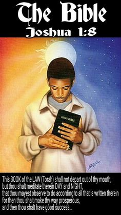 The BIBLE: Joshua 1:8 This BOOK of the LAW (Torah) shall not depart out of thy mouth; but thou shalt meditate therein day and night, that thou mayest observe to do according to all that is written therein: for then thou shalt make thy way prosperous, and then thou shalt have good success.