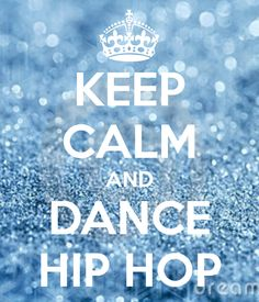 KEEP CALM AND DANCE HIP HOP. Hip hop is one of my fav styles!
