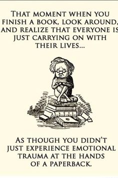 That moment when you finish a book, look around & realize that everyone is just carrying on with their lives... as thought you didn't just experience emotional trauma at the hands of a paperback.