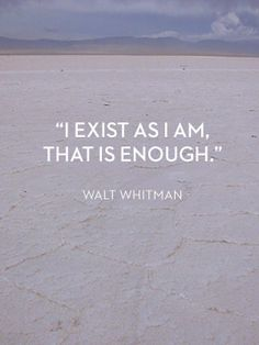 I exist as I am. That is enough. #WaltWhitman #quote