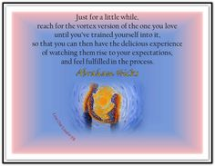 Just for a little while, reach for the vortex version of the one you love until you've trained yourself into it, so that you can then have the delicious experience of watching them rise to your expectations, and feel fulfilled in the process. *Abraham-Hicks Quotes (AHQ2060) #relationship