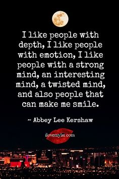 I like people with depth, I like people with emotion, I like people with a strong mind, an interesting mind, a twisted mind, and also people that can make me smile. ~ Abbey Lee Kershaw