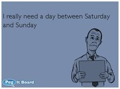 Quote on tgif ecard:   I really need a day between Saturday  and Sunday