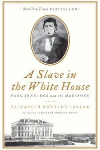 A Slave in the White House: Paul Jennings and the Madisons  By Elizabeth Dowling Taylor.  Foreword by Annette Gordon-Reed.  336 pages. Palgrave Macmillan. $28.