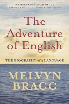 The Adventure Of English by Melvyn Bragg - Non-fiction at its best. This will surprise you ...