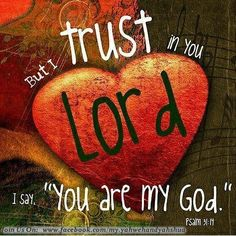But I trust in You.  You are my God.  Psalm 31:14