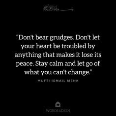 """""""Don't bear grudges. Don't let your heart be troubled by anything that makes it lose its peace. Stay calm and let go of what you can't change."""" - Mufti Ismail Menk"""