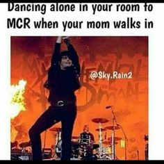 """Yes. I'm just marching around singing Welcome to the Black Parade and my parents walk in and I just look at them like """"Why are you interrupting this beautiful experience I'm having?"""""""