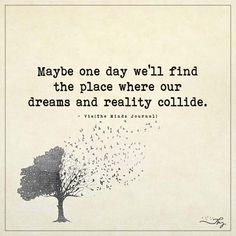 Maybe one day we'll find the place where our dreams and reality collide. - http://themindsjournal.com/maybe-one-day-well-find-the-place-where-our-dreams-and-reality-collide/