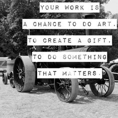Your work is a chance to do art, to create a gift, to do something that matters.  Seth Godin