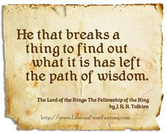 He that breaks a thing to find out what it is has left the path of wisdom. (from 'Lord of the Rings: The Fellowship of the Ring' by J. R. R. Tolkien)    http://www.LessonsFromFantasy.com