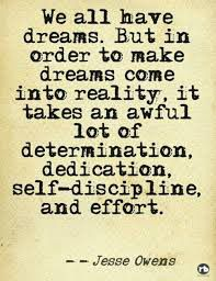 We all have dreams. But in order to make dreams come into reality, it takes an awful lot of determination, self-discipline and effort.