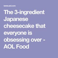 The 3-ingredient Japanese cheesecake that everyone is obsessing over - AOL Food