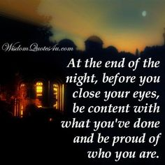 At the end of the night, before you close your eyes, be content with what you've done and be proud of who you are. Be Proud, Proud Of You, I Smile, Make You Smile, Remembrance Quotes, Grieving Quotes, Gratitude Quotes, The End, Close Your Eyes