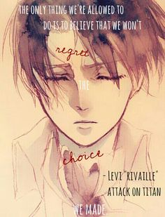 """My edit, not my photo. Quote from Attack On Titan, Levi/Rivaille. """"The only thing we're allowed to do is to believe that we wont regret the choice we made."""""""