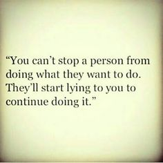 """""""You cant stop a person from doing what they want to do. Theyll start lying to you to continue doing it."""""""