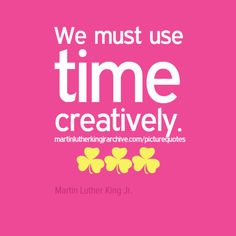 We must use time creatively.